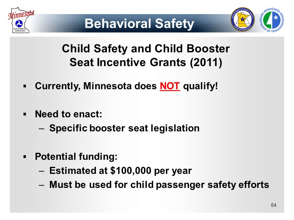 84 Child Safety and Child Booster Seat Incentive Grants (2011) Currently, Minnesota does NOT qualify! Need to enact: –Specific booster seat legislatio