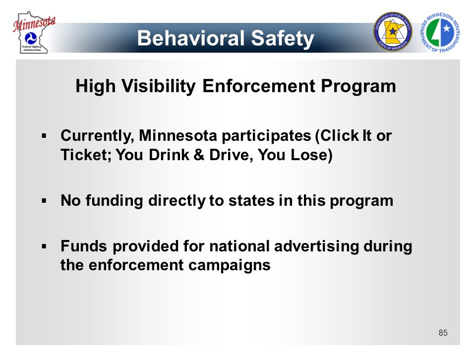 85 High Visibility Enforcement Program Currently, Minnesota participates (Click It or Ticket; You Drink & Drive, You Lose) No funding directly to stat