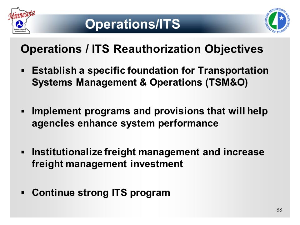 88 Operations / ITS Reauthorization Objectives Establish a specific foundation for Transportation Systems Management & Operations (TSM&O) Implement pr