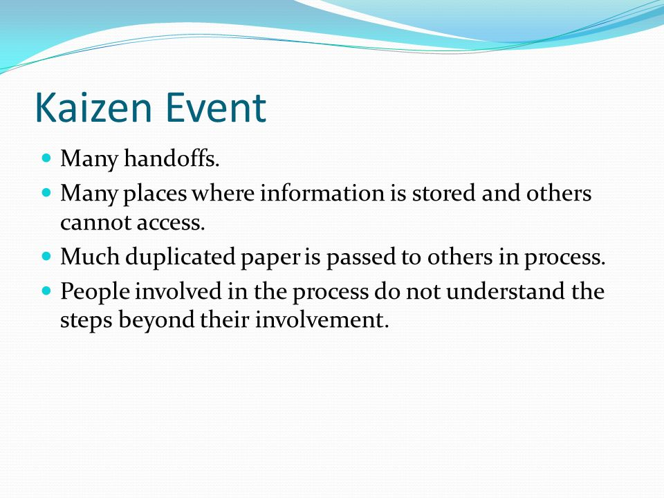 Kaizen Event Many handoffs. Many places where information is stored and others cannot access.