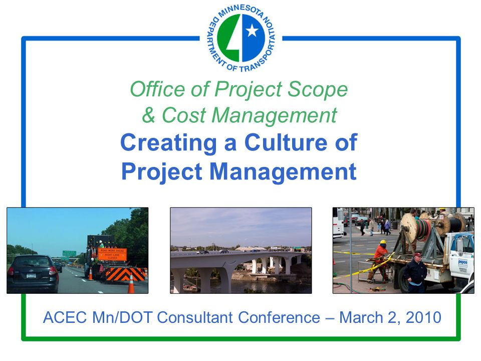 Office of Project Scope & Cost Management Creating a Culture of Project Management ACEC Mn/DOT Consultant Conference – March 2, 2010