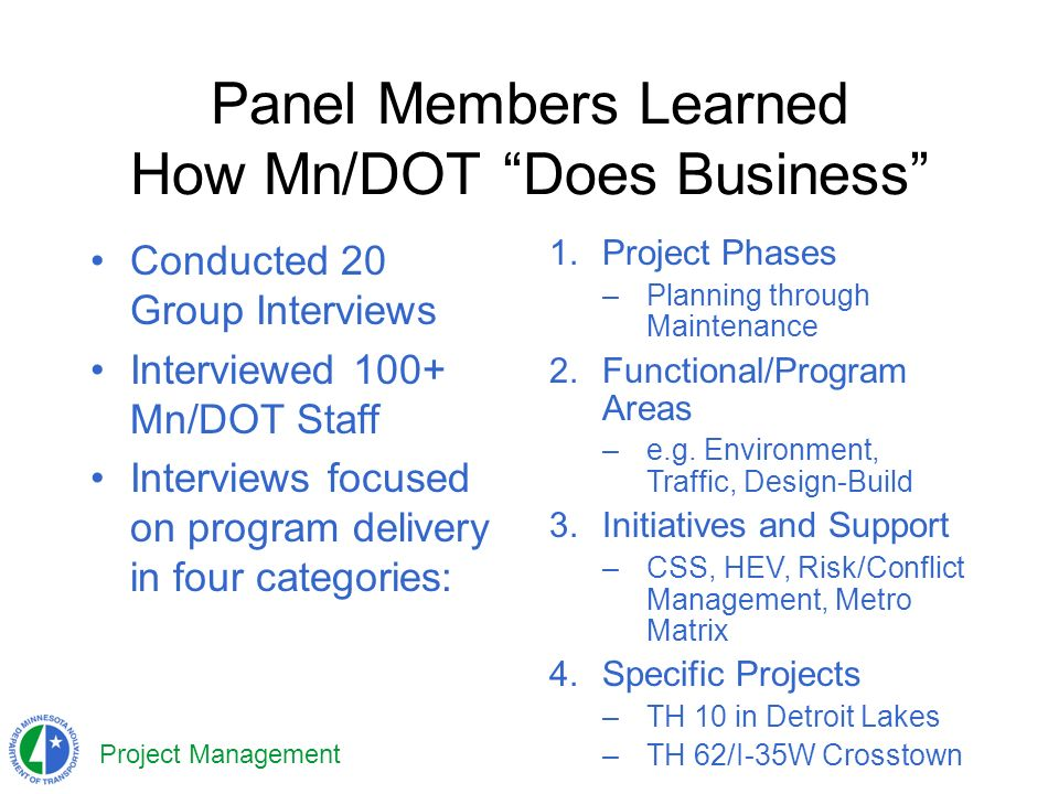 Project Management Panel Members Learned How Mn/DOT Does Business Conducted 20 Group Interviews Interviewed 100+ Mn/DOT Staff Interviews focused on program delivery in four categories: 1.Project Phases –Planning through Maintenance 2.Functional/Program Areas –e.g.
