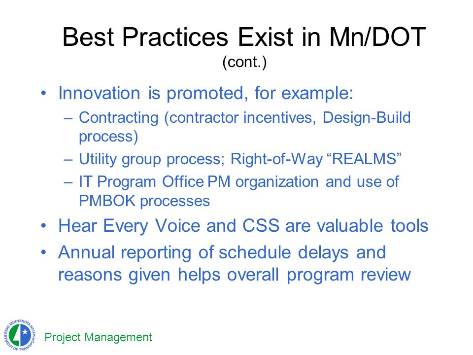 Project Management Best Practices Exist in Mn/DOT (cont.) Innovation is promoted, for example: –Contracting (contractor incentives, Design-Build process) –Utility group process; Right-of-Way REALMS –IT Program Office PM organization and use of PMBOK processes Hear Every Voice and CSS are valuable tools Annual reporting of schedule delays and reasons given helps overall program review