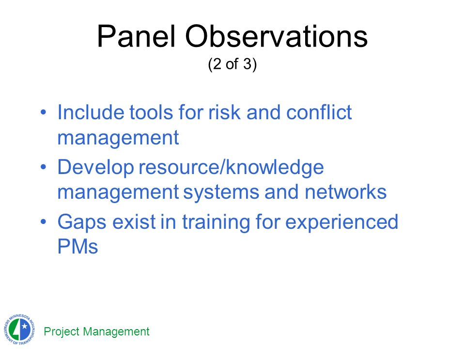 Project Management Panel Observations (2 of 3) Include tools for risk and conflict management Develop resource/knowledge management systems and networks Gaps exist in training for experienced PMs