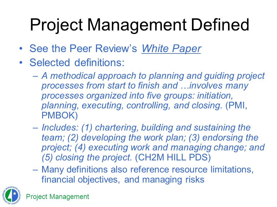 Project Management Project Management Defined See the Peer Reviews White Paper Selected definitions: –A methodical approach to planning and guiding project processes from start to finish and …involves many processes organized into five groups: initiation, planning, executing, controlling, and closing.