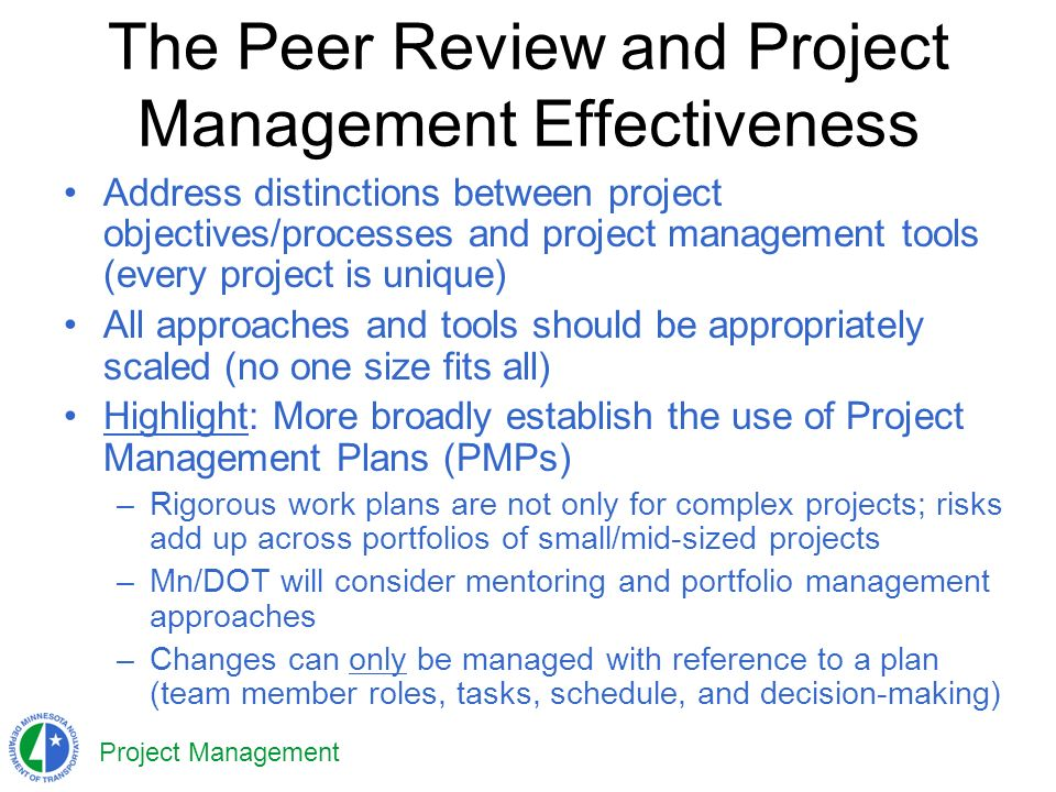 Project Management The Peer Review and Project Management Effectiveness Address distinctions between project objectives/processes and project management tools (every project is unique) All approaches and tools should be appropriately scaled (no one size fits all) Highlight: More broadly establish the use of Project Management Plans (PMPs) –Rigorous work plans are not only for complex projects; risks add up across portfolios of small/mid-sized projects –Mn/DOT will consider mentoring and portfolio management approaches –Changes can only be managed with reference to a plan (team member roles, tasks, schedule, and decision-making)