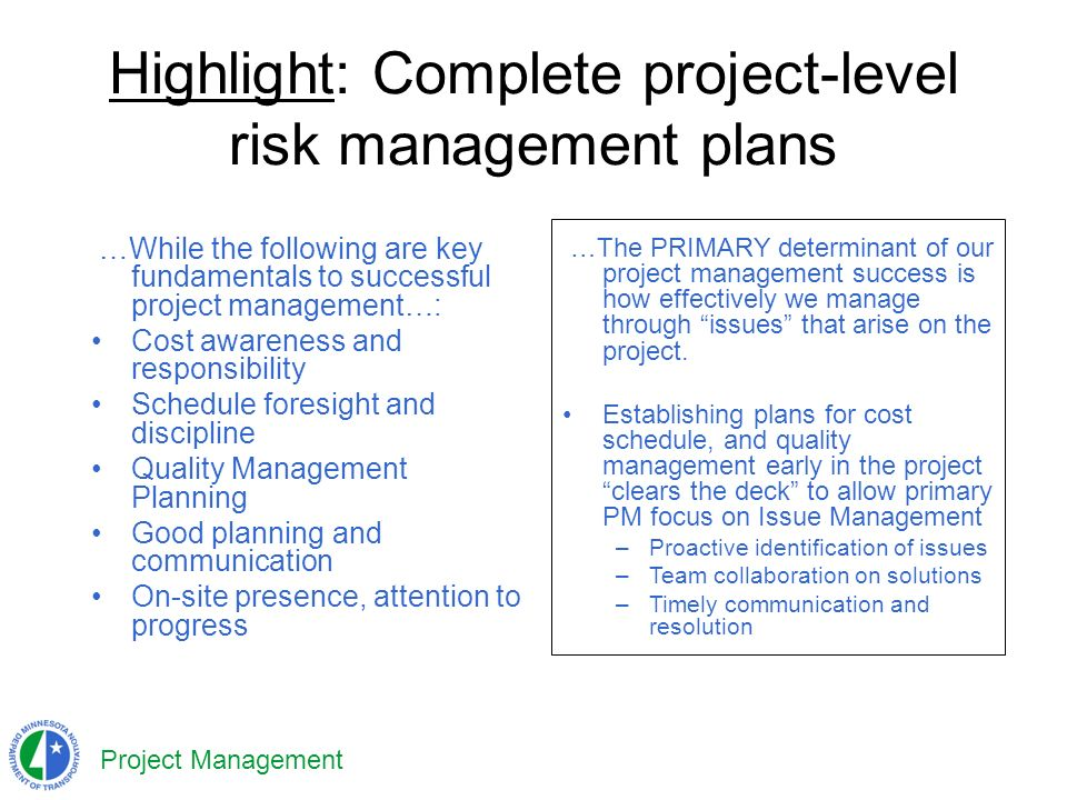 Project Management Highlight: Complete project-level risk management plans …While the following are key fundamentals to successful project management…: Cost awareness and responsibility Schedule foresight and discipline Quality Management Planning Good planning and communication On-site presence, attention to progress …The PRIMARY determinant of our project management success is how effectively we manage through issues that arise on the project.