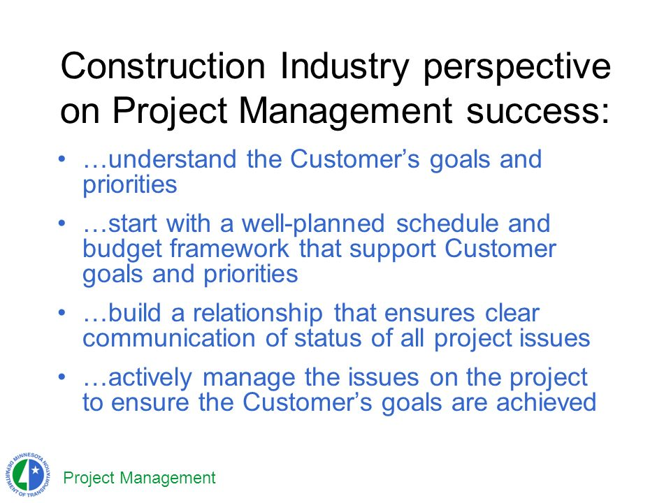 Project Management Construction Industry perspective on Project Management success: …understand the Customers goals and priorities …start with a well-planned schedule and budget framework that support Customer goals and priorities …build a relationship that ensures clear communication of status of all project issues …actively manage the issues on the project to ensure the Customers goals are achieved