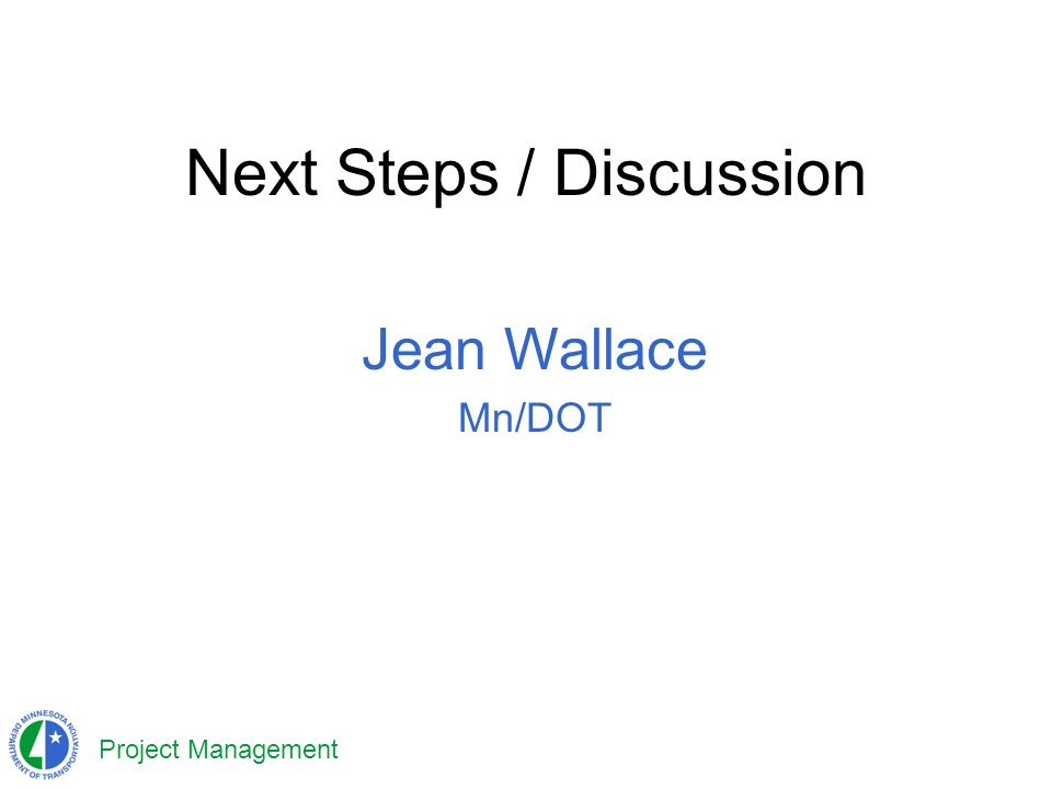 Project Management Next Steps / Discussion Jean Wallace Mn/DOT