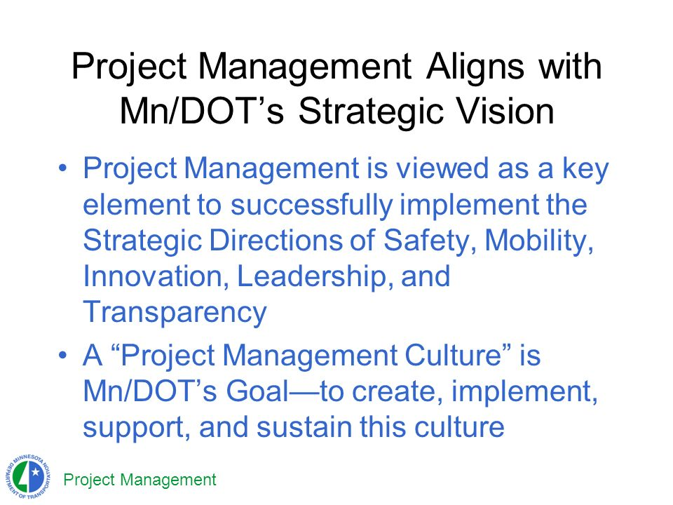 Project Management Project Management Aligns with Mn/DOTs Strategic Vision Project Management is viewed as a key element to successfully implement the Strategic Directions of Safety, Mobility, Innovation, Leadership, and Transparency A Project Management Culture is Mn/DOTs Goalto create, implement, support, and sustain this culture