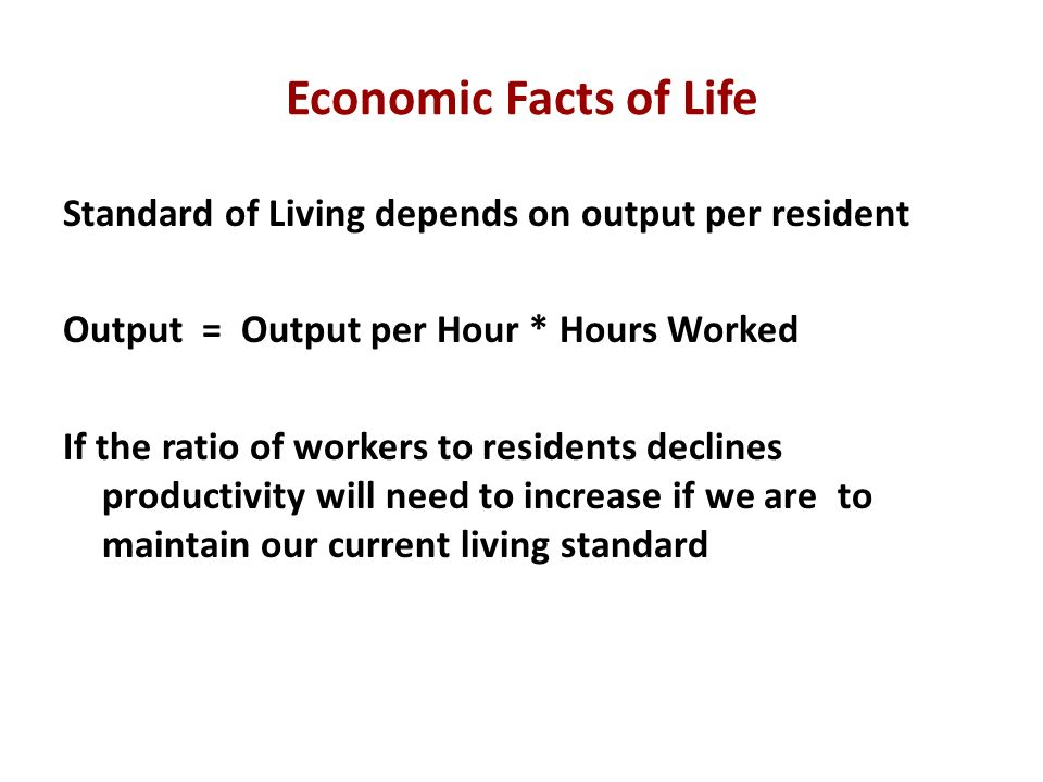 Economic Facts of Life Standard of Living depends on output per resident Output = Output per Hour * Hours Worked If the ratio of workers to residents declines productivity will need to increase if we are to maintain our current living standard