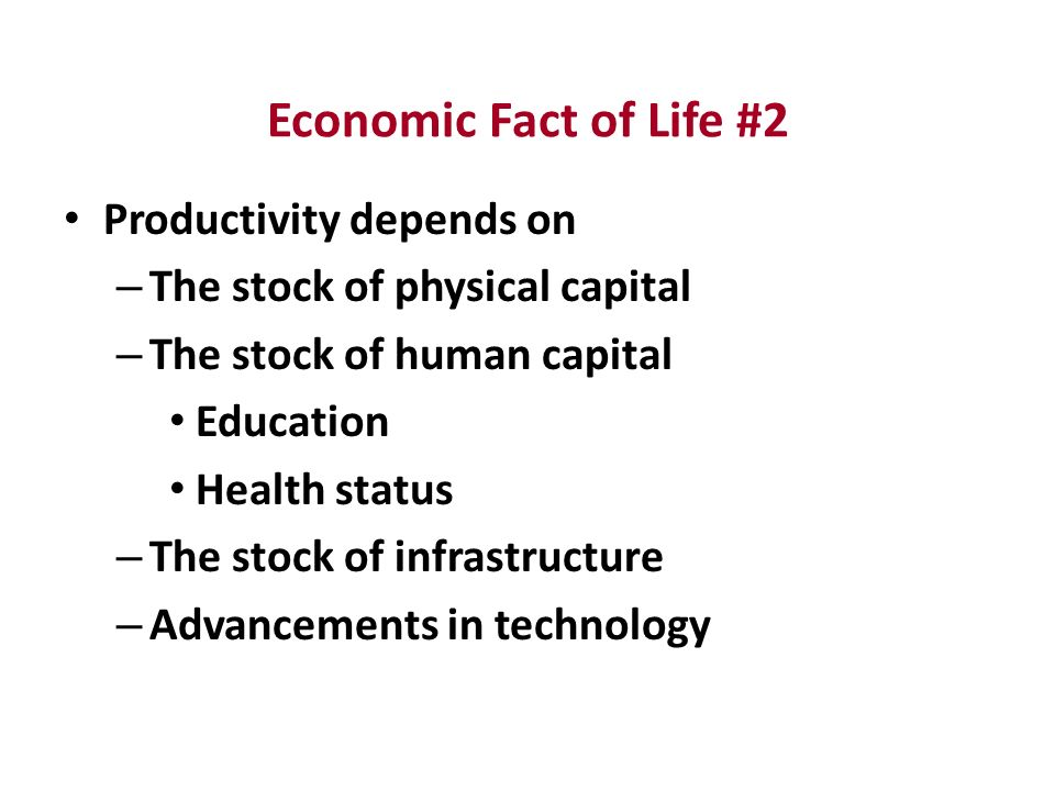 Economic Fact of Life #2 Productivity depends on – The stock of physical capital – The stock of human capital Education Health status – The stock of infrastructure – Advancements in technology