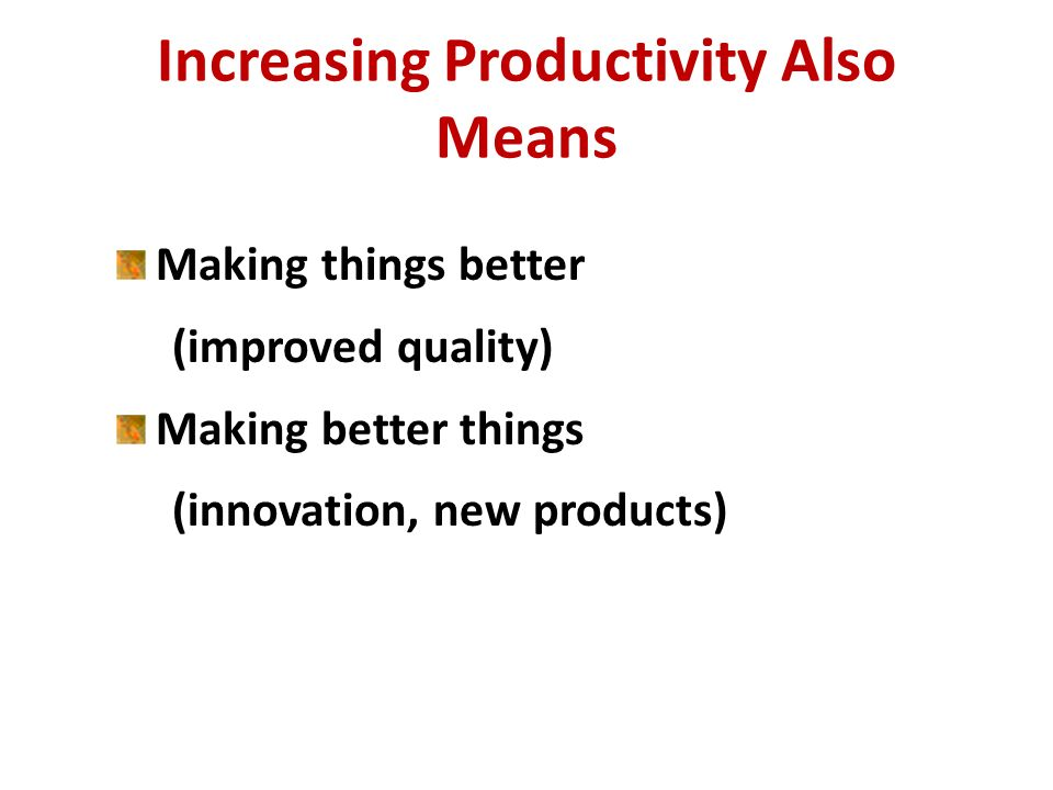Increasing Productivity Also Means Making things better (improved quality) Making better things (innovation, new products)