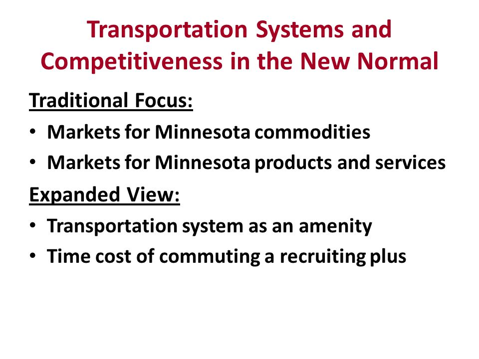 Transportation Systems and Competitiveness in the New Normal Traditional Focus : Markets for Minnesota commodities Markets for Minnesota products and