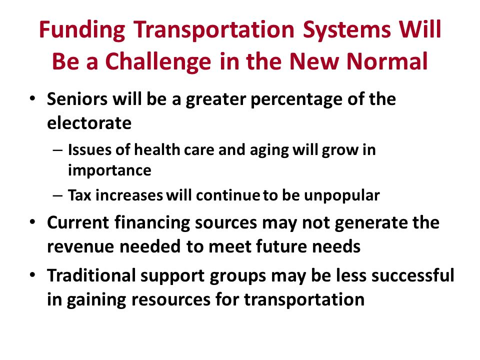 Funding Transportation Systems Will Be a Challenge in the New Normal Seniors will be a greater percentage of the electorate – Issues of health care an