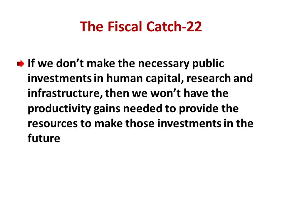 The Fiscal Catch-22 If we dont make the necessary public investments in human capital, research and infrastructure, then we wont have the productivity gains needed to provide the resources to make those investments in the future