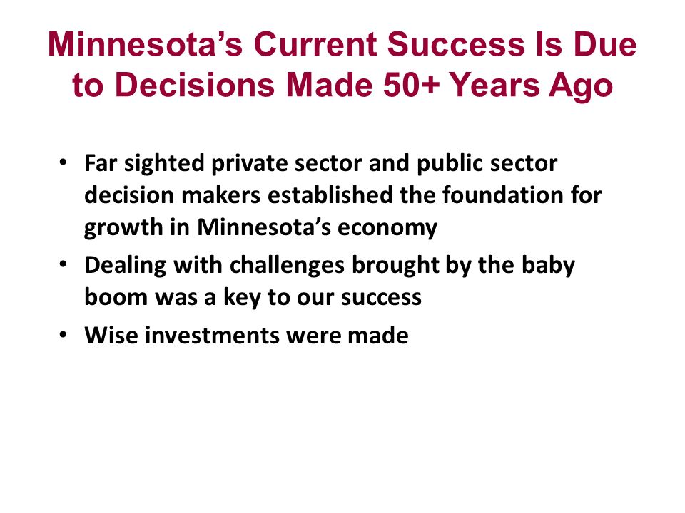 Minnesotas Current Success Is Due to Decisions Made 50+ Years Ago Far sighted private sector and public sector decision makers established the foundation for growth in Minnesotas economy Dealing with challenges brought by the baby boom was a key to our success Wise investments were made
