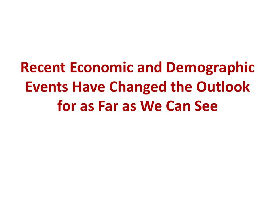 Recent Economic and Demographic Events Have Changed the Outlook for as Far as We Can See