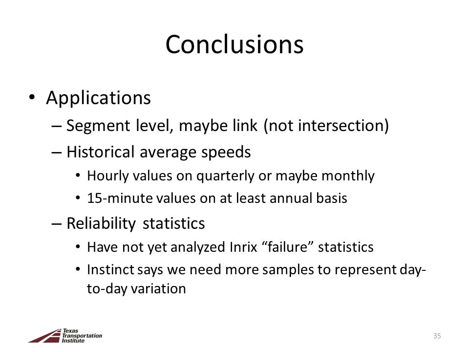 Conclusions Applications – Segment level, maybe link (not intersection) – Historical average speeds Hourly values on quarterly or maybe monthly 15-minute values on at least annual basis – Reliability statistics Have not yet analyzed Inrix failure statistics Instinct says we need more samples to represent day- to-day variation 35