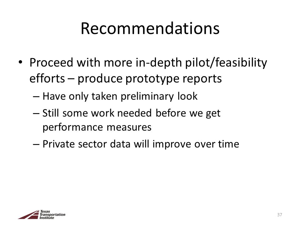 Recommendations Proceed with more in-depth pilot/feasibility efforts – produce prototype reports – Have only taken preliminary look – Still some work needed before we get performance measures – Private sector data will improve over time 37