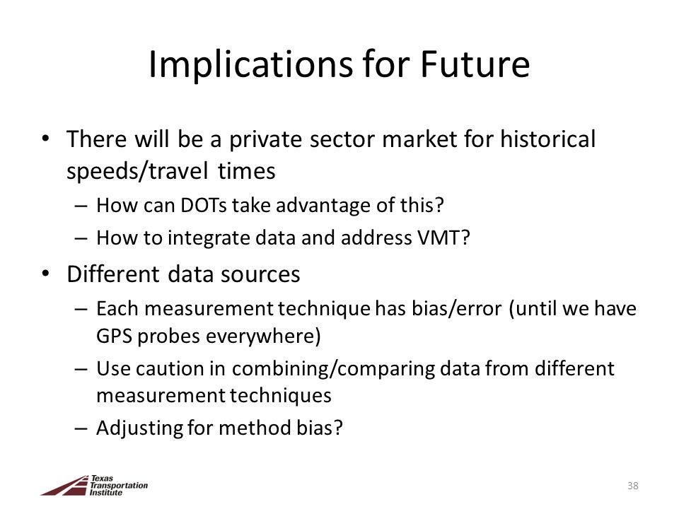 Implications for Future There will be a private sector market for historical speeds/travel times – How can DOTs take advantage of this.
