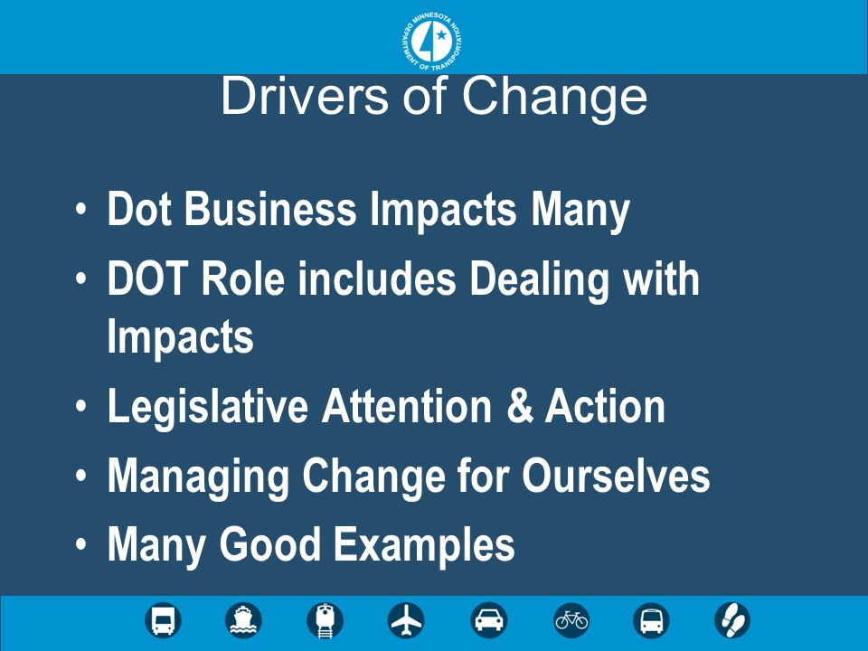 Drivers of Change Dot Business Impacts Many DOT Role includes Dealing with Impacts Legislative Attention & Action Managing Change for Ourselves Many G