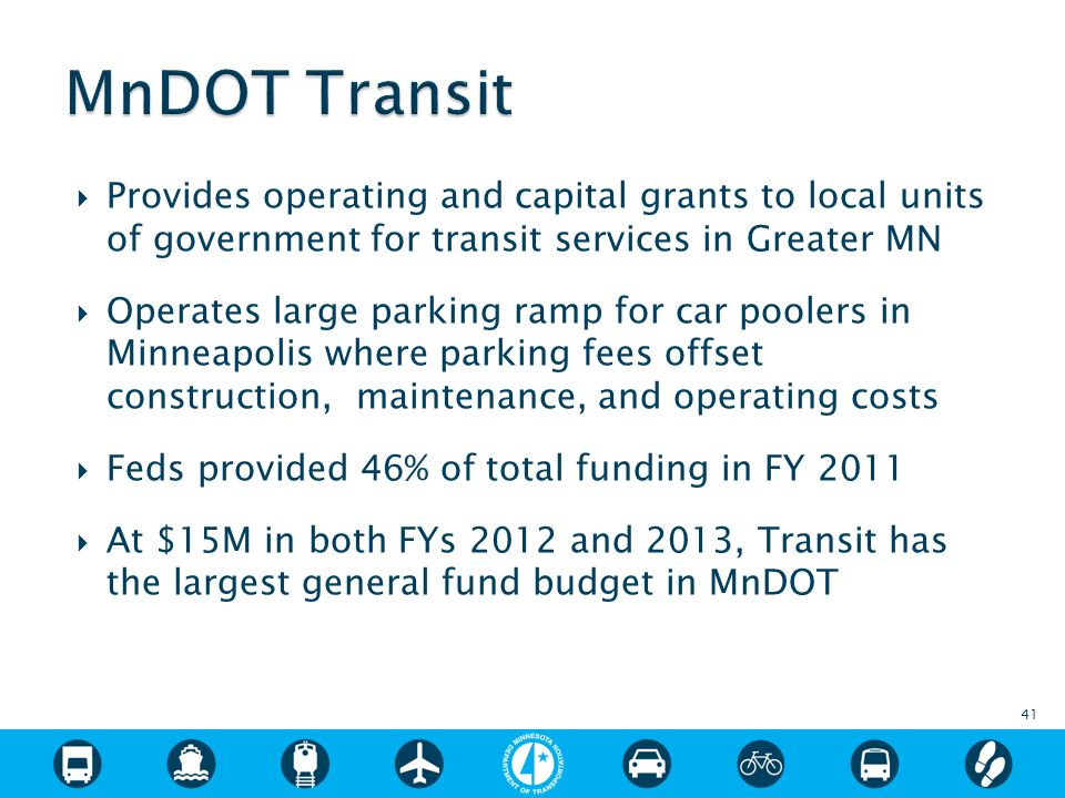 Provides operating and capital grants to local units of government for transit services in Greater MN Operates large parking ramp for car poolers in Minneapolis where parking fees offset construction, maintenance, and operating costs Feds provided 46% of total funding in FY 2011 At $15M in both FYs 2012 and 2013, Transit has the largest general fund budget in MnDOT 41