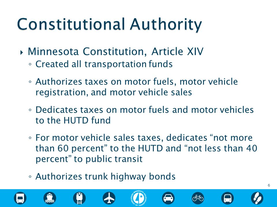 Minnesota Constitution, Article XIV Created all transportation funds Authorizes taxes on motor fuels, motor vehicle registration, and motor vehicle sales Dedicates taxes on motor fuels and motor vehicles to the HUTD fund For motor vehicle sales taxes, dedicates not more than 60 percent to the HUTD and not less than 40 percent to public transit Authorizes trunk highway bonds 6
