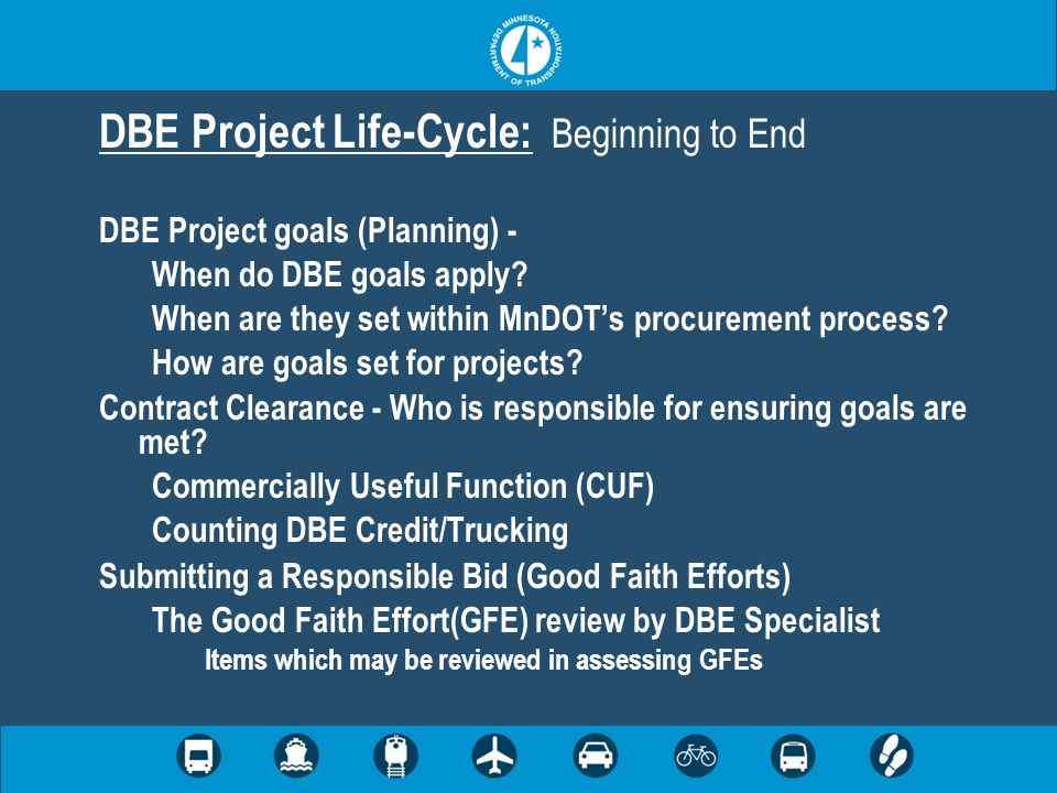 DBE Project Life-Cycle (Cont.) Reconsideration Process - Contract Compliance (Post Award DBE Monitoring) On-Site Reviews Replacement of DBEs Prompt Payment Contractor Payment Forms - Final Payment Affidavit – DBE Commitments vs.