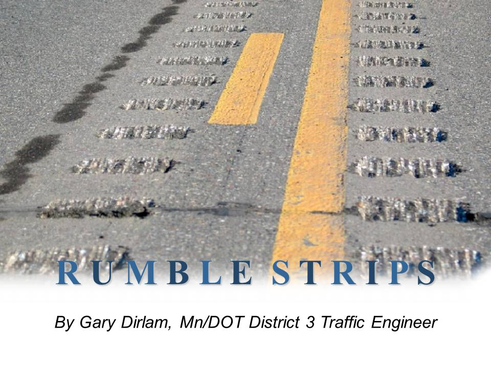R U M B L E S T R I P S By Gary Dirlam, Mn/DOT District 3 Traffic Engineer