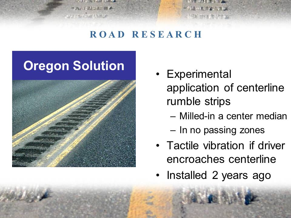 Experimental application of centerline rumble strips –Milled-in a center median –In no passing zones Tactile vibration if driver encroaches centerline Installed 2 years ago Oregon Solution R O A D R E S E A R C H