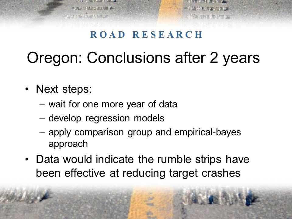 Next steps: –wait for one more year of data –develop regression models –apply comparison group and empirical-bayes approach Data would indicate the rumble strips have been effective at reducing target crashes Oregon: Conclusions after 2 years R O A D R E S E A R C H