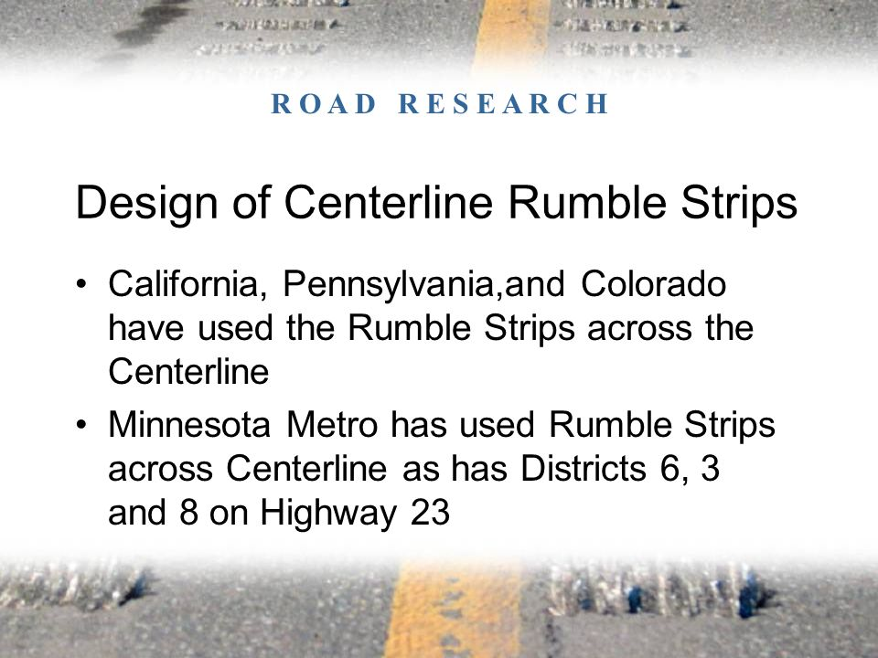 Design of Centerline Rumble Strips California, Pennsylvania,and Colorado have used the Rumble Strips across the Centerline Minnesota Metro has used Rumble Strips across Centerline as has Districts 6, 3 and 8 on Highway 23 R O A D R E S E A R C H