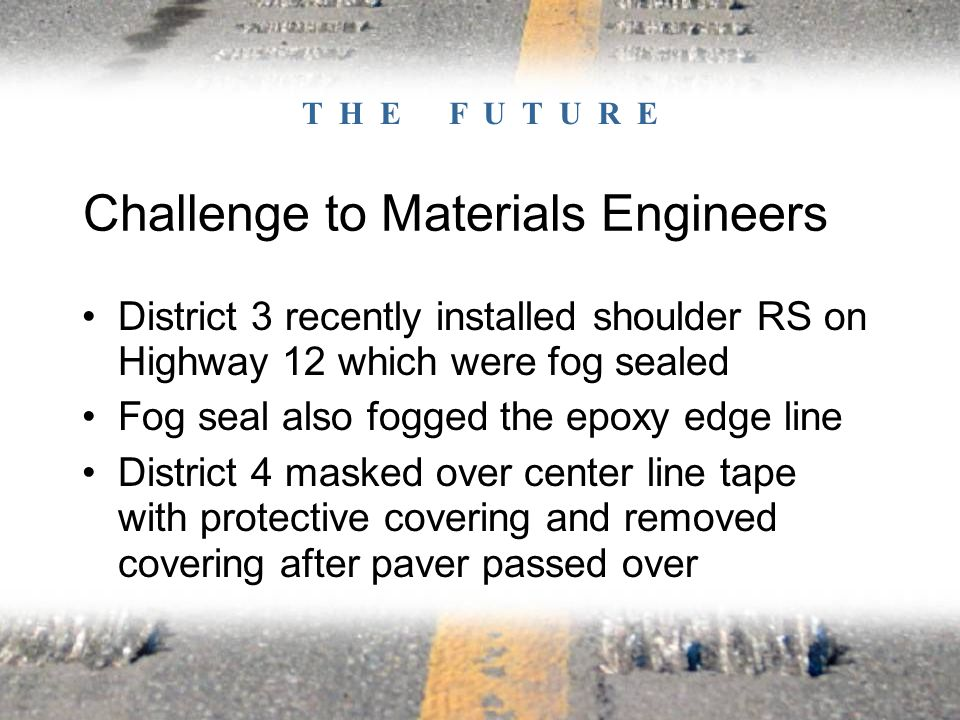 Challenge to Materials Engineers District 3 recently installed shoulder RS on Highway 12 which were fog sealed Fog seal also fogged the epoxy edge line District 4 masked over center line tape with protective covering and removed covering after paver passed over T H E F U T U R E