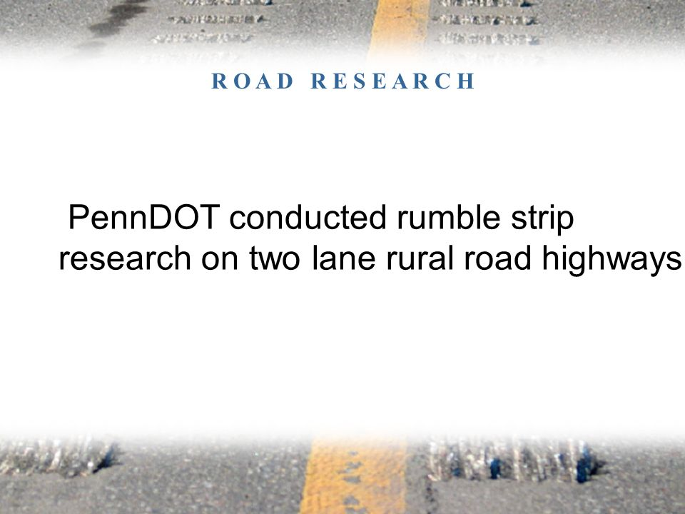 PennDOT conducted rumble strip research on two lane rural road highways. R O A D R E S E A R C H