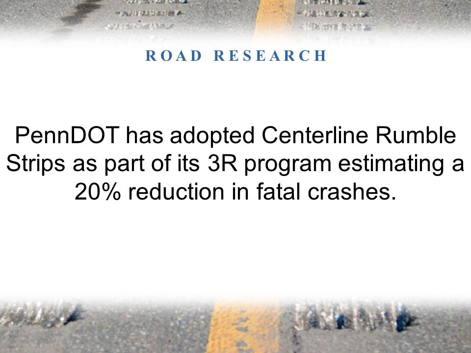 PennDOT has adopted Centerline Rumble Strips as part of its 3R program estimating a 20% reduction in fatal crashes.
