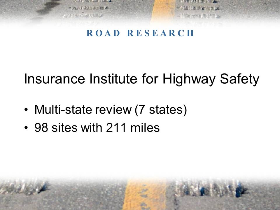Multi-state review (7 states) 98 sites with 211 miles Insurance Institute for Highway Safety R O A D R E S E A R C H