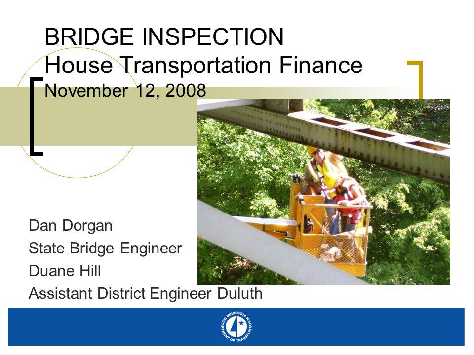 BRIDGE INSPECTION House Transportation Finance November 12, 2008 Dan Dorgan State Bridge Engineer Duane Hill Assistant District Engineer Duluth