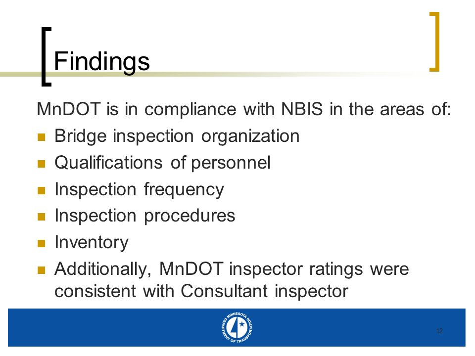 12 Findings MnDOT is in compliance with NBIS in the areas of: Bridge inspection organization Qualifications of personnel Inspection frequency Inspecti