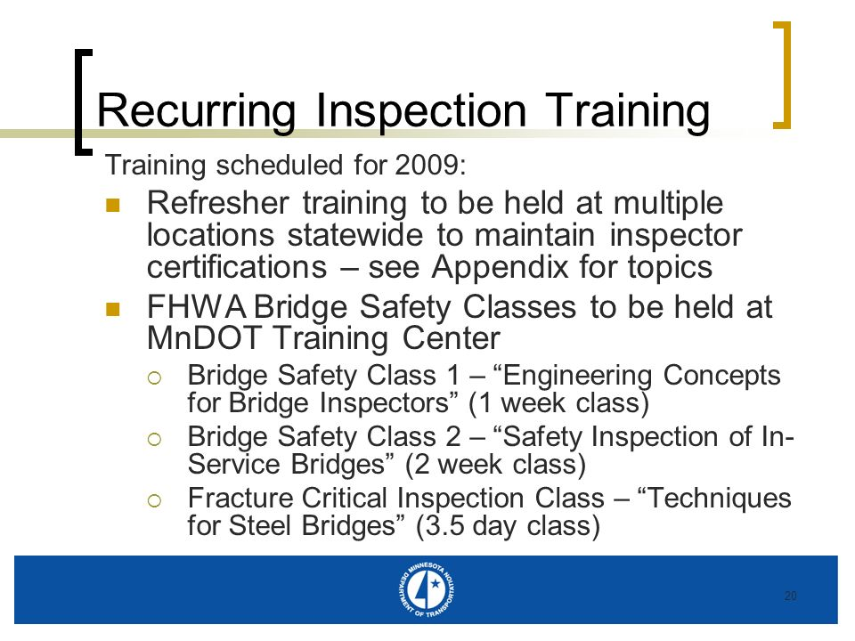 20 Recurring Inspection Training Training scheduled for 2009: Refresher training to be held at multiple locations statewide to maintain inspector certifications – see Appendix for topics FHWA Bridge Safety Classes to be held at MnDOT Training Center Bridge Safety Class 1 – Engineering Concepts for Bridge Inspectors (1 week class) Bridge Safety Class 2 – Safety Inspection of In- Service Bridges (2 week class) Fracture Critical Inspection Class – Techniques for Steel Bridges (3.5 day class)