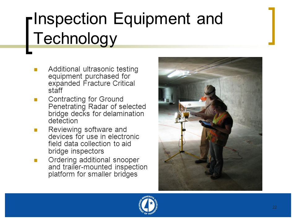 22 Inspection Equipment and Technology Additional ultrasonic testing equipment purchased for expanded Fracture Critical staff Contracting for Ground Penetrating Radar of selected bridge decks for delamination detection Reviewing software and devices for use in electronic field data collection to aid bridge inspectors Ordering additional snooper and trailer-mounted inspection platform for smaller bridges