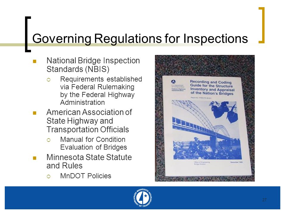 27 Governing Regulations for Inspections National Bridge Inspection Standards (NBIS) Requirements established via Federal Rulemaking by the Federal Highway Administration American Association of State Highway and Transportation Officials Manual for Condition Evaluation of Bridges Minnesota State Statute and Rules MnDOT Policies