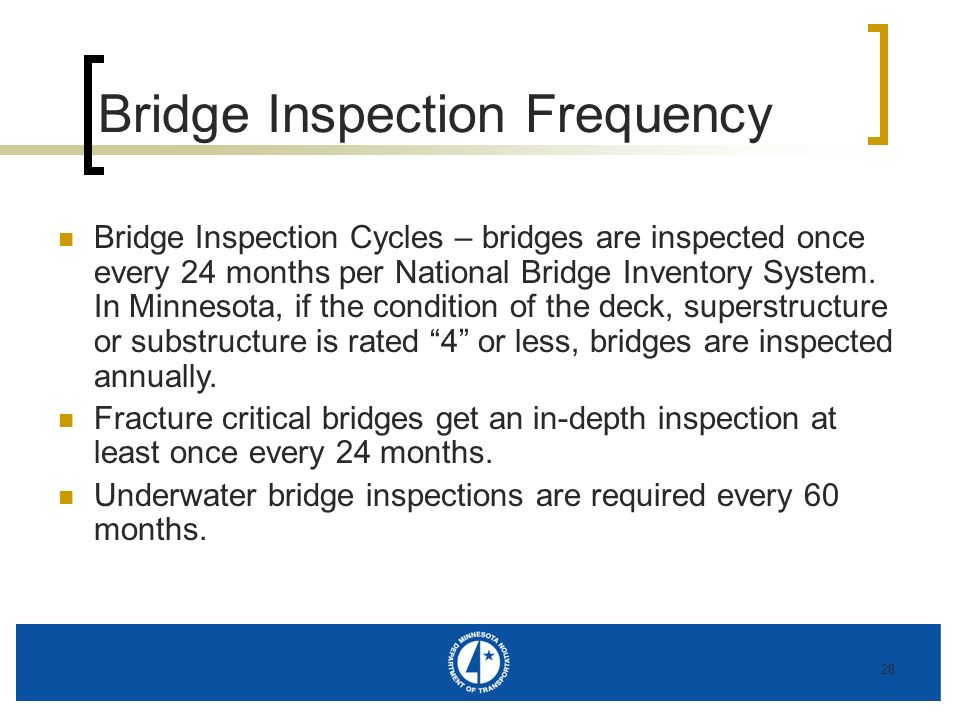 28 Bridge Inspection Frequency Bridge Inspection Cycles – bridges are inspected once every 24 months per National Bridge Inventory System. In Minnesot