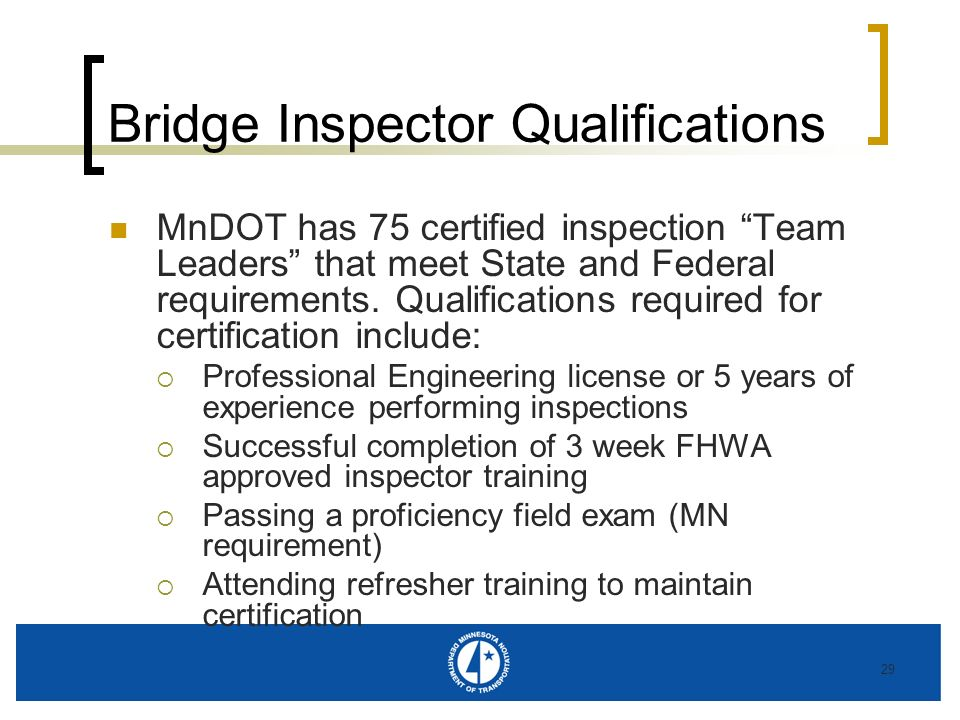 29 Bridge Inspector Qualifications MnDOT has 75 certified inspection Team Leaders that meet State and Federal requirements. Qualifications required fo