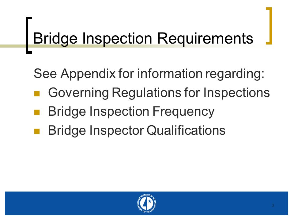 3 Bridge Inspection Requirements See Appendix for information regarding: Governing Regulations for Inspections Bridge Inspection Frequency Bridge Insp