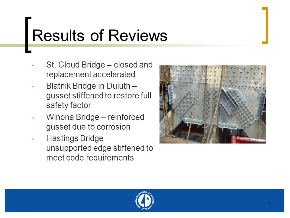 6 Results of Reviews St. Cloud Bridge – closed and replacement accelerated Blatnik Bridge in Duluth – gusset stiffened to restore full safety factor W