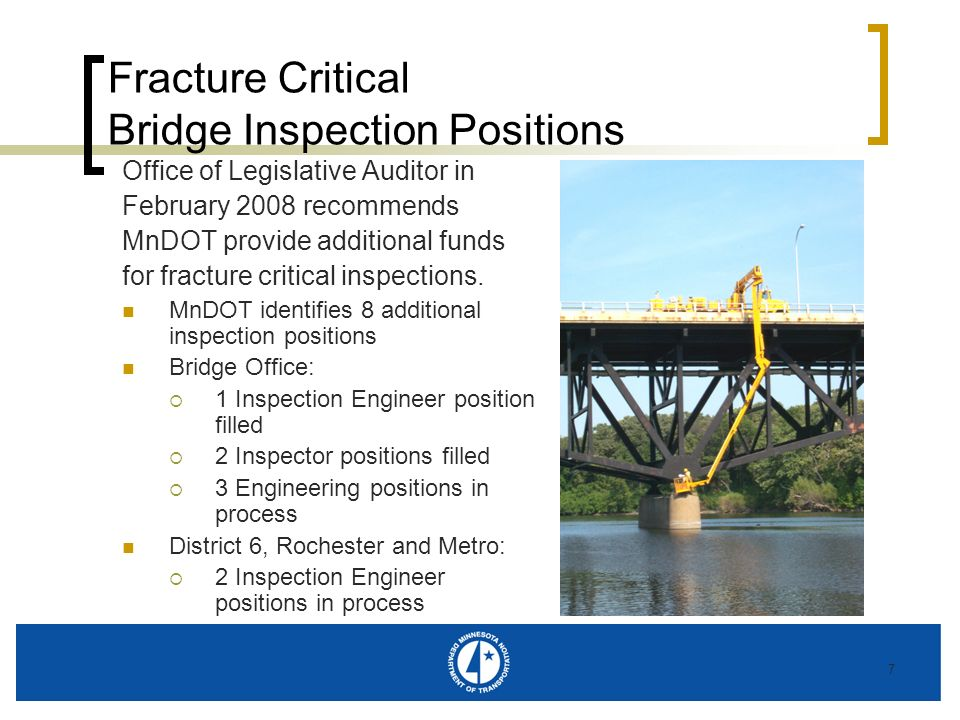 7 Fracture Critical Bridge Inspection Positions Office of Legislative Auditor in February 2008 recommends MnDOT provide additional funds for fracture critical inspections.