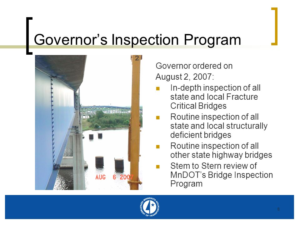 8 Governors Inspection Program Governor ordered on August 2, 2007: In-depth inspection of all state and local Fracture Critical Bridges Routine inspec