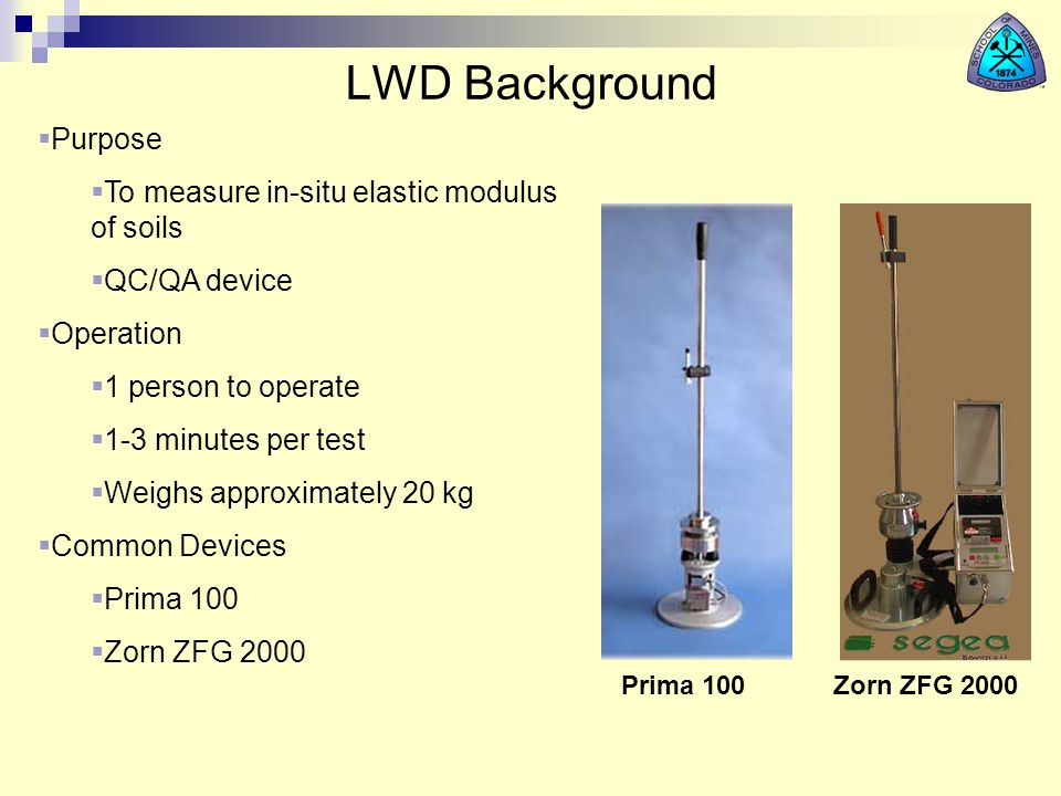 LWD Background Prima 100Zorn ZFG 2000 Purpose To measure in-situ elastic modulus of soils QC/QA device Operation 1 person to operate 1-3 minutes per t