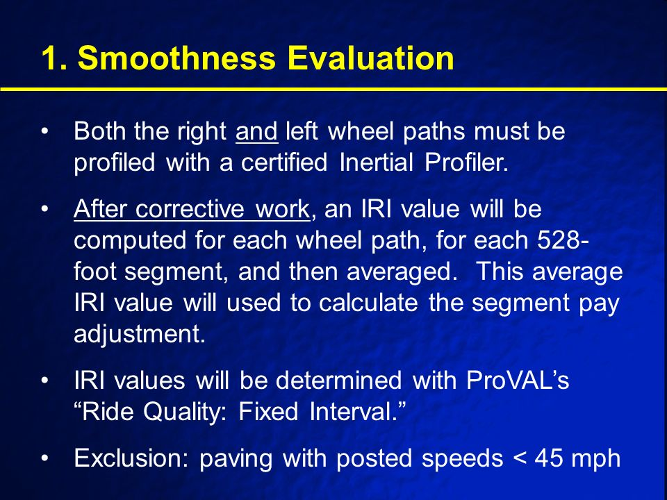 1. Smoothness Evaluation Both the right and left wheel paths must be profiled with a certified Inertial Profiler. After corrective work, an IRI value